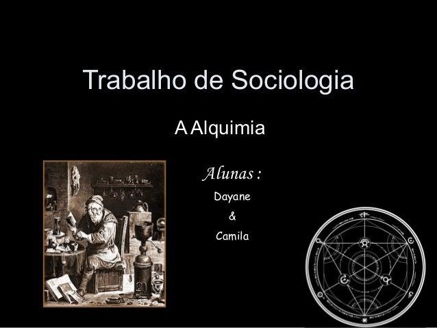 Trabalho de Sociologia A Alquimia Alunas : Dayane & Camila