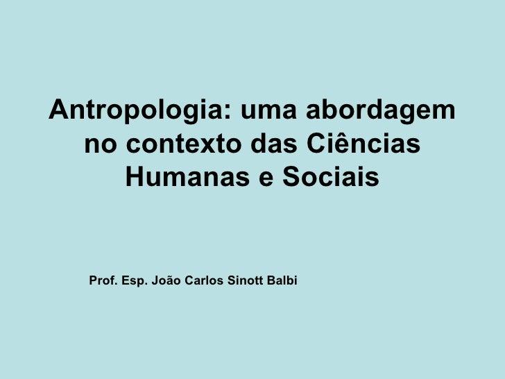 Antropologia: uma abordagem no contexto das Ciências Humanas e Sociais Prof. Esp. João Carlos Sinott Balbi