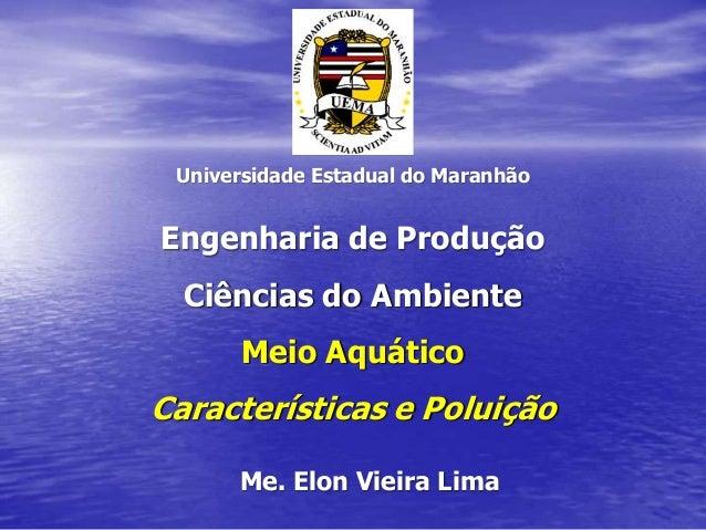 Universidade Estadual do Maranhão Engenharia de Produção Ciências do Ambiente Meio Aquático Características e Poluição Me....