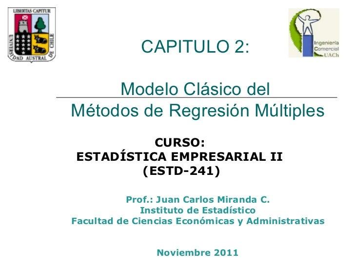 CAPITULO 2:  Modelo Clásico del  Métodos de Regresión Múltiples Prof.: Juan Carlos Miranda C. Instituto de Estadístico Fac...