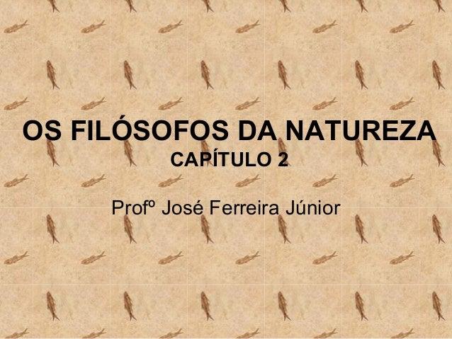 OS FILÓSOFOS DA NATUREZA           CAPÍTULO 2     Profº José Ferreira Júnior