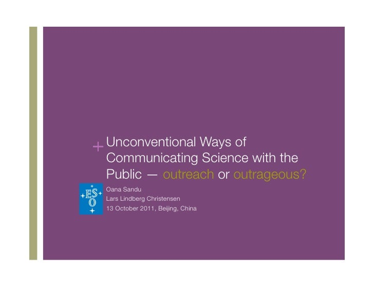 + Unconventional Ways of  Communicating Science with the  Public — outreach or outrageous?  Oana Sandu  Lars Lindberg Chri...