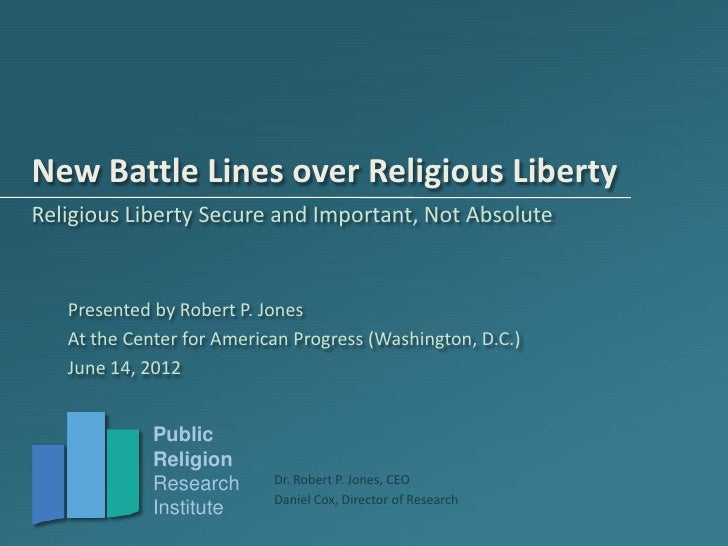 New Battle Lines over Religious LibertyReligious Liberty Secure and Important, Not Absolute   Presented by Robert P. Jones...