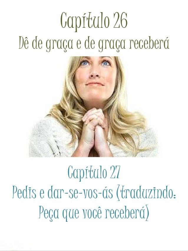 Capítulo 26 Dê de graça e de graça receberá Capítulo 27 Pedis e dar-se-vos-ás (traduzindo: Peça que você receberá)