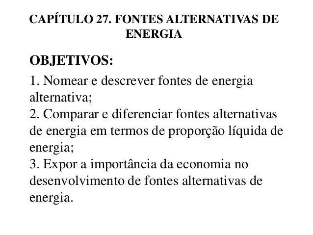 CAPÍTULO 27. FONTES ALTERNATIVAS DE  ENERGIA  OBJETIVOS:  1. Nomear e descrever fontes de energia  alternativa;  2. Compar...