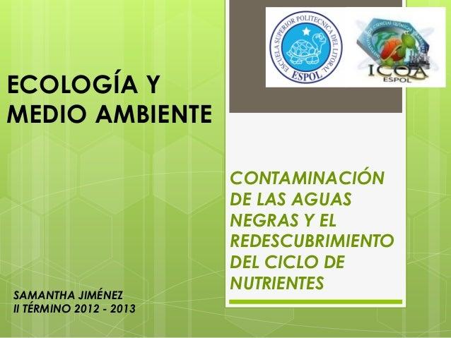 SAMANTHA JIMÉNEZII TÉRMINO 2012 - 2013ECOLOGÍA YMEDIO AMBIENTECONTAMINACIÓNDE LAS AGUASNEGRAS Y ELREDESCUBRIMIENTODEL CICL...