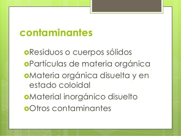 contaminantesResiduos o cuerpos sólidosPartículas de materia orgánicaMateria orgánica disuelta y enestado coloidalMate...