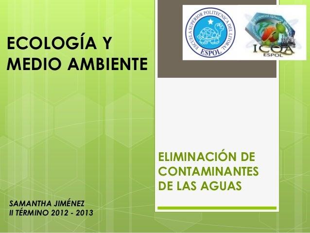 SAMANTHA JIMÉNEZII TÉRMINO 2012 - 2013ECOLOGÍA YMEDIO AMBIENTEELIMINACIÓN DECONTAMINANTESDE LAS AGUAS