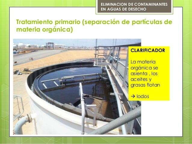 Tratamiento primario (separación de partículas demateria orgánica)ELIMINACION DE CONTAMINANTESEN AGUAS DE DESECHOCLARIFICA...
