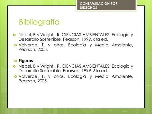 Bibliografía Nebel, B y Wright., R. CIENCIAS AMBIENTALES: Ecología yDesarrollo Sostenible, Pearson, 1999. 6ta ed. Valver...