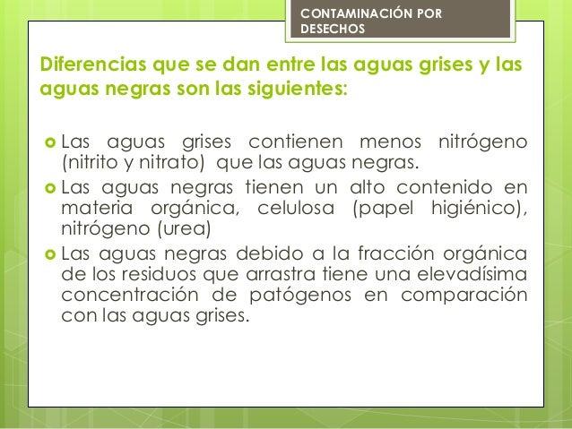 Diferencias que se dan entre las aguas grises y lasaguas negras son las siguientes: Las aguas grises contienen menos nitr...
