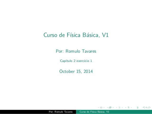Curso de Fsica Basica, V1  Por: Romulo Tavares  Captulo 2 exerccio 1  October 15, 2014  Por: Romulo Tavares Curso de Fsica...