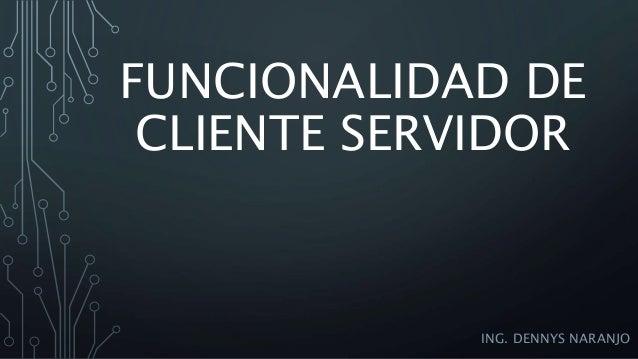 FUNCIONALIDAD DE CLIENTE SERVIDOR ING. DENNYS NARANJO