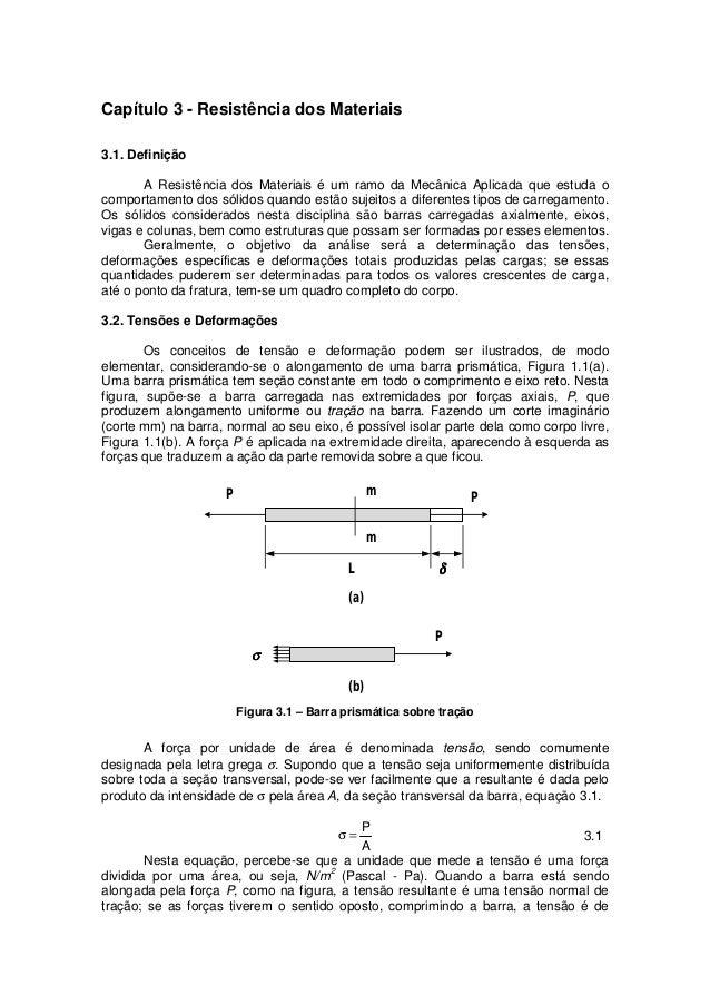 Capítulo 3 - Resistência dos Materiais 3.1. Definição A Resistência dos Materiais é um ramo da Mecânica Aplicada que estud...