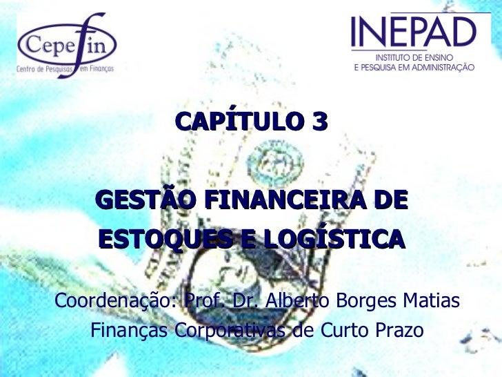 CAPÍTULO 3    GESTÃO FINANCEIRA DE    ESTOQUES E LOGÍSTICACoordenação: Prof. Dr. Alberto Borges Matias   Finanças Corporat...