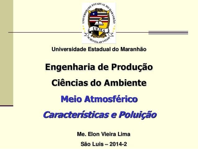 Universidade Estadual do Maranhão Engenharia de Produção Ciências do Ambiente Meio Atmosférico Características e Poluição ...