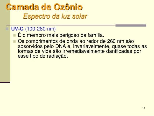 13 Camada de Ozônio Espectro da luz solar  UV-C (100-280 nm)  É o membro mais perigoso da família.  Os comprimentos de ...