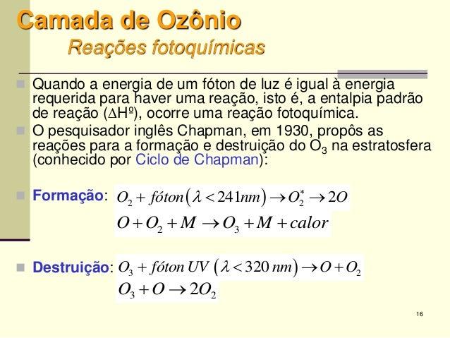 16 Camada de Ozônio Reações fotoquímicas  Quando a energia de um fóton de luz é igual à energia requerida para haver uma ...