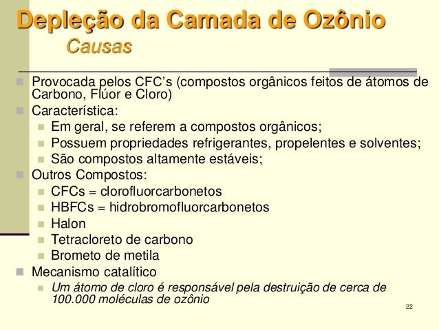 22 Depleção da Camada de Ozônio Causas  Provocada pelos CFC's (compostos orgânicos feitos de átomos de Carbono, Flúor e C...