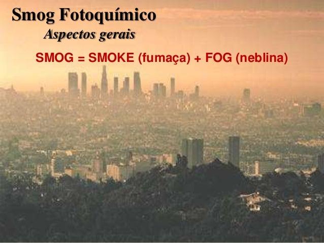 54 SMOG = SMOKE (fumaça) + FOG (neblina) Smog Fotoquímico Aspectos gerais