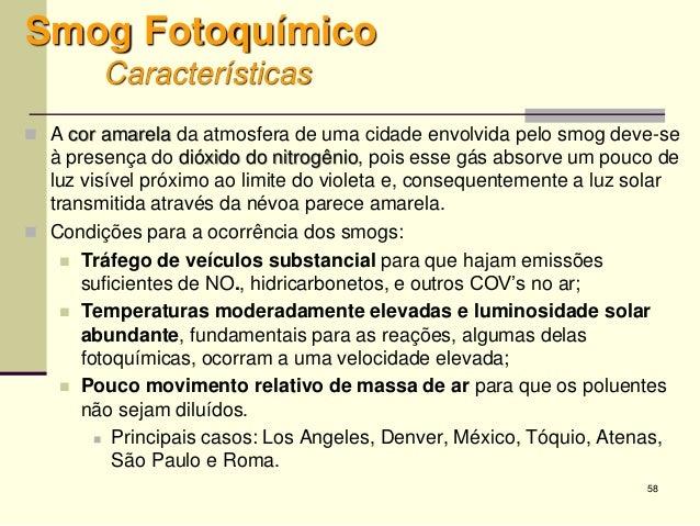 58 Smog Fotoquímico Características  A cor amarela da atmosfera de uma cidade envolvida pelo smog deve-se à presença do d...