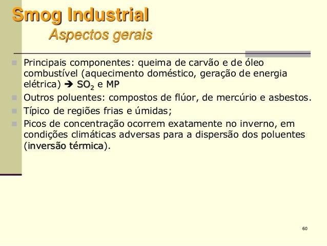 60 Smog Industrial Aspectos gerais  Principais componentes: queima de carvão e de óleo combustível (aquecimento doméstico...
