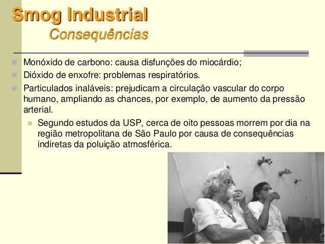 64 Smog Industrial Consequências  Monóxido de carbono: causa disfunções do miocárdio;  Dióxido de enxofre: problemas res...