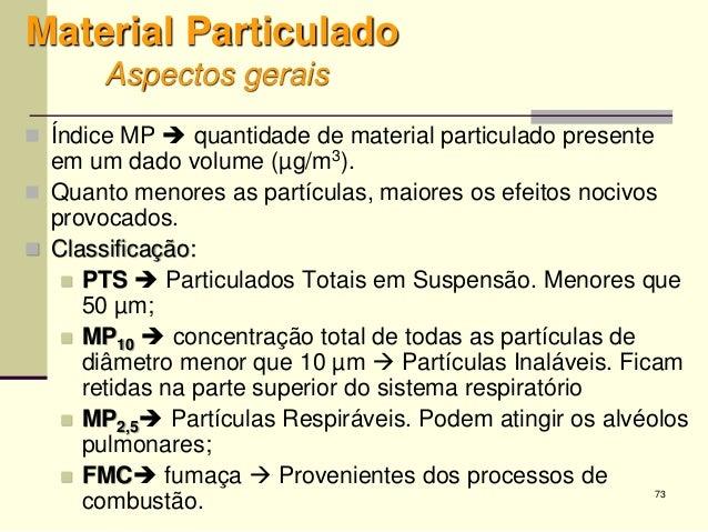 73 Material Particulado Aspectos gerais  Índice MP  quantidade de material particulado presente em um dado volume (µg/m3...