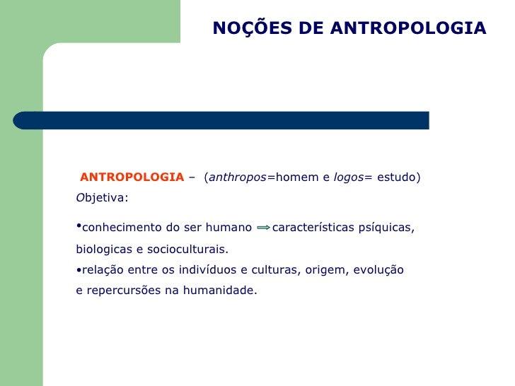 NOÇÕES DE ANTROPOLOGIA <ul><li>ANTROPOLOGIA  –  ( anthropos= homem e  logos = estudo)  O bjetiva: </li></ul><ul><li>conhec...