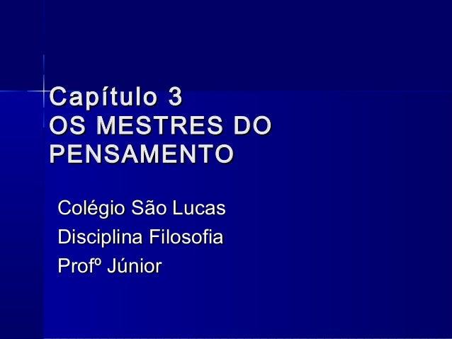 Capítulo 3OS MESTRES DOPENSAMENTOColégio São LucasDisciplina FilosofiaProfº Júnior