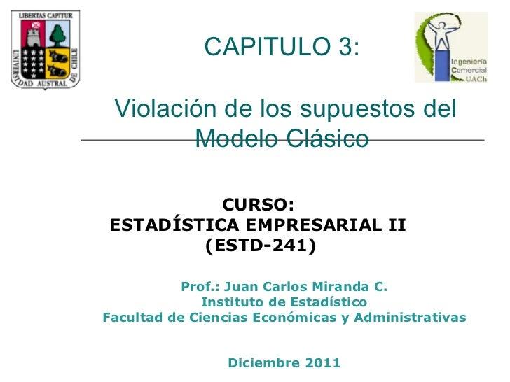 CAPITULO 3:  Violación de los supuestos del Modelo Clásico  Prof.: Juan Carlos Miranda C. Instituto de Estadístico Faculta...