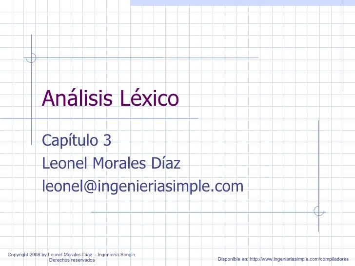 Análisis Léxico Capítulo 3 Leonel Morales Díaz [email_address] Copyright 2008 by Leonel Morales Díaz – Ingeniería Simple. ...