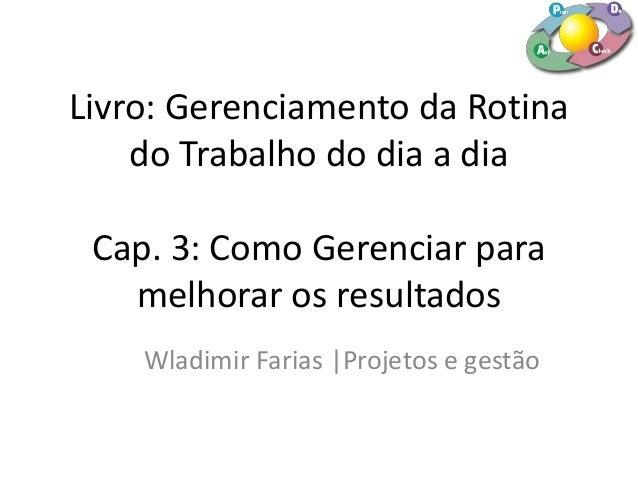 Livro: Gerenciamento da Rotina do Trabalho do dia a dia Cap. 3: Como Gerenciar para melhorar os resultados Wladimir Farias...