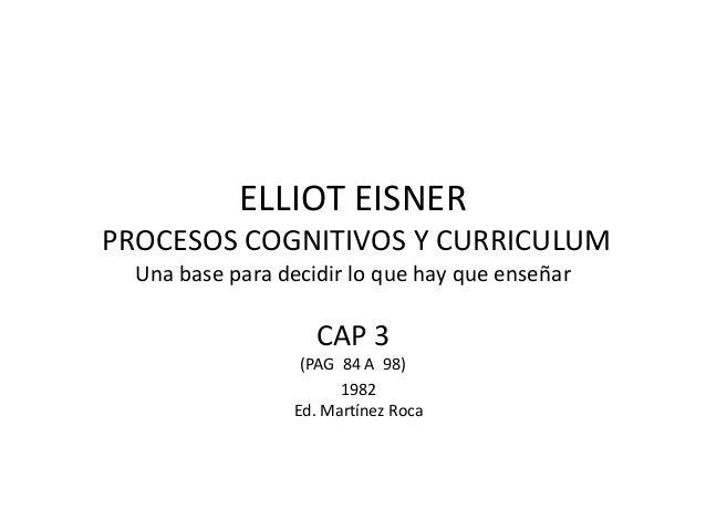 ELLIOT EISNER PROCESOS COGNITIVOS Y CURRICULUM Una base para decidir lo que hay que enseñar  CAP 3 (PAG 84 A 98) 1982 Ed. ...