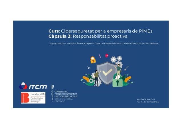 Curs: Ciberseguretat per a empresaris de PIMEs Càpsula 3: Responsabilitat proactiva Martín Villafañe Galli José Pedro Camp...