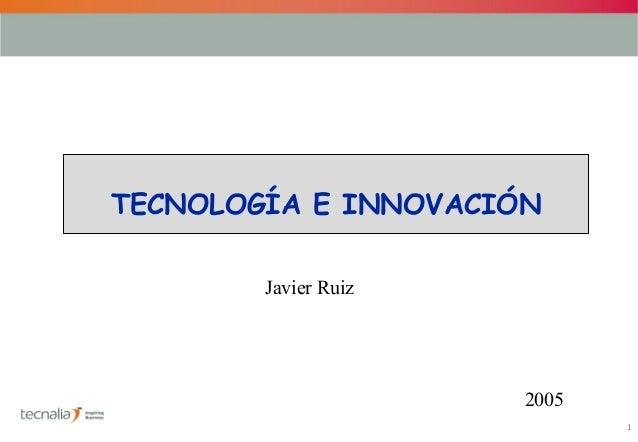 1TECNOLOGÍA E INNOVACIÓNJavier Ruiz2005