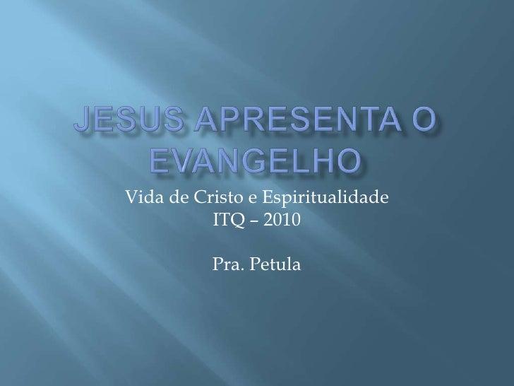 Jesus apresenta o Evangelho<br />Vida de Cristo e Espiritualidade<br />ITQ – 2010<br />Pra. Petula<br />