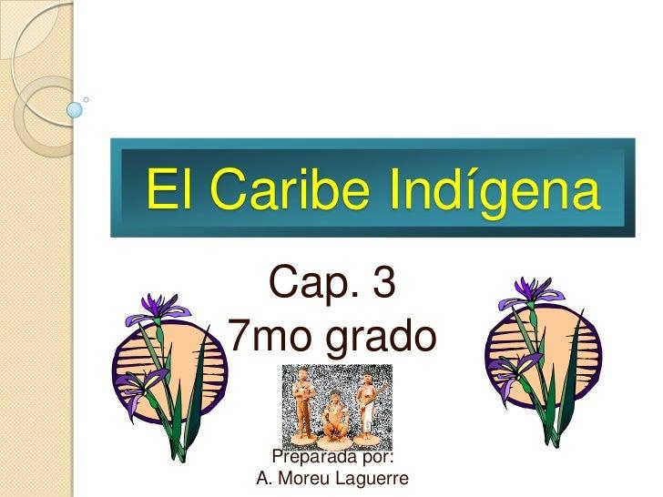 El Caribe Indígena    Cap. 3   7mo grado      Preparada por:    A. Moreu Laguerre