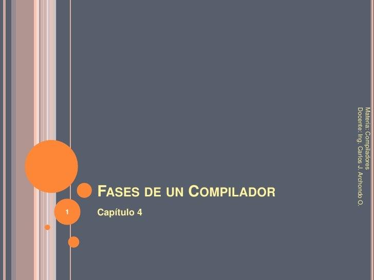 Fases de un Compilador<br />Capítulo 4<br />Materia: Compiladores<br />Docente: Ing. Carlos J. Archondo O.<br />1<br />