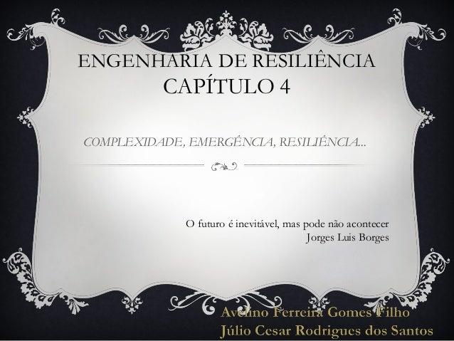 ENGENHARIA DE RESILIÊNCIA  CAPÍTULO 4 COMPLEXIDADE, EMERGÊNCIA, RESILIÊNCIA...  O futuro é inevitável, mas pode não aconte...