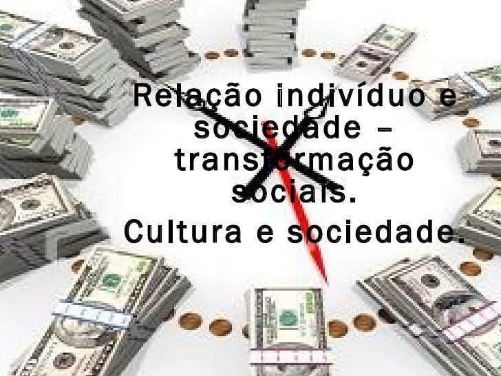 Relação indivíduo e        sociedade –       transformação          sociais.    Cultura e sociedade.z