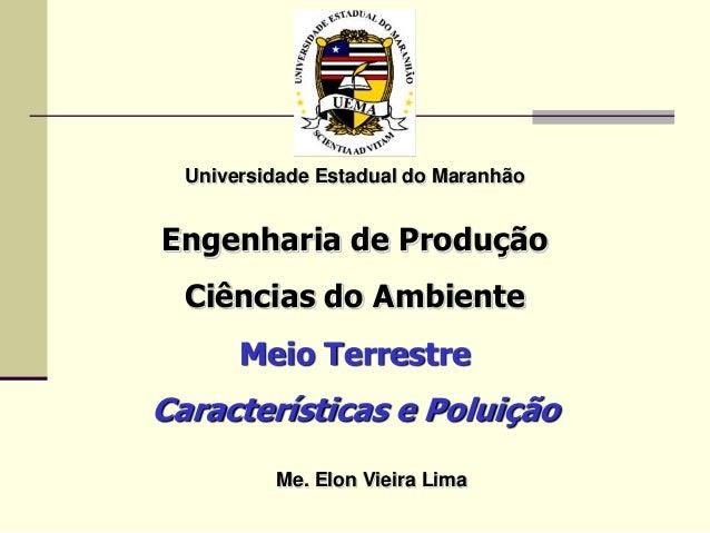 Universidade Estadual do Maranhão Engenharia de Produção Ciências do Ambiente Meio Terrestre Características e Poluição Me...