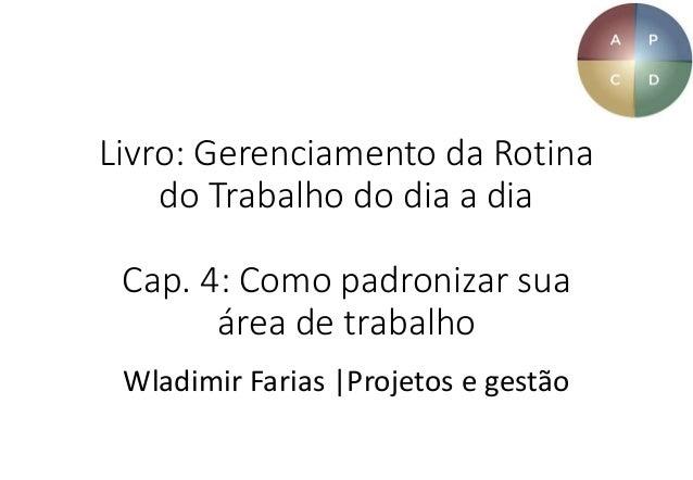 Livro: Gerenciamento da Rotina do Trabalho do dia a dia Cap. 4: Como padronizar sua área de trabalho Wladimir Farias |Proj...
