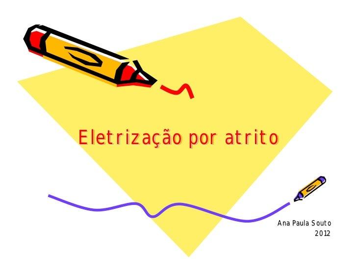 Eletrização por atritoEletrização                     Ana Paula Souto                                2012