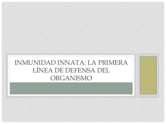 INMUNIDAD INNATA: LA PRIMERA  LÍNEA DE DEFENSA DEL  ORGANISMO
