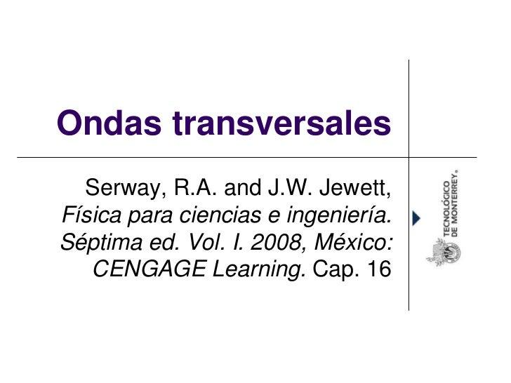 Ondas transversales  Serway, R.A. and J.W. Jewett,Física para ciencias e ingeniería.Séptima ed. Vol. I. 2008, México:   CE...