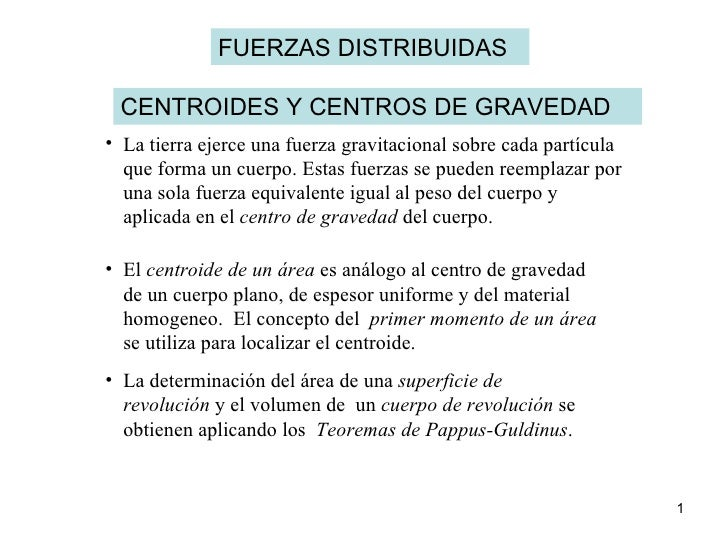FUERZAS DISTRIBUIDAS CENTROIDES Y CENTROS DE GRAVEDAD <ul><li>La tierra ejerce una fuerza gravitacional sobre cada partícu...