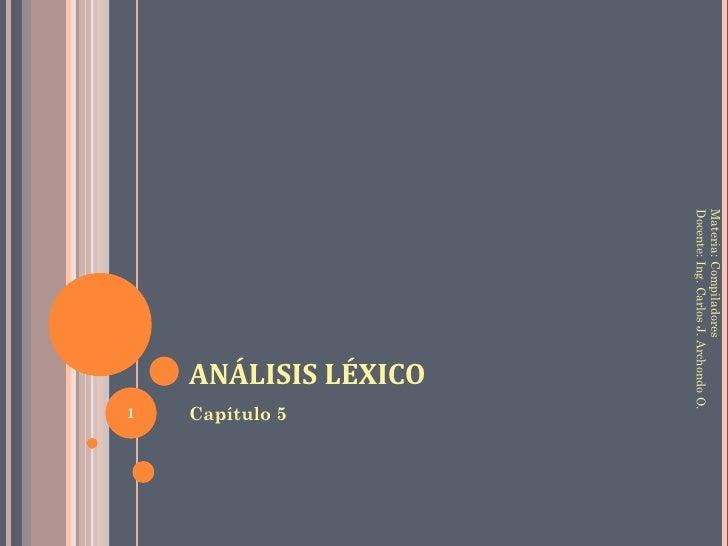Análisis Léxico<br />Capítulo 5<br />Materia: Compiladores<br />Docente: Ing. Carlos J. Archondo O.<br />1<br />