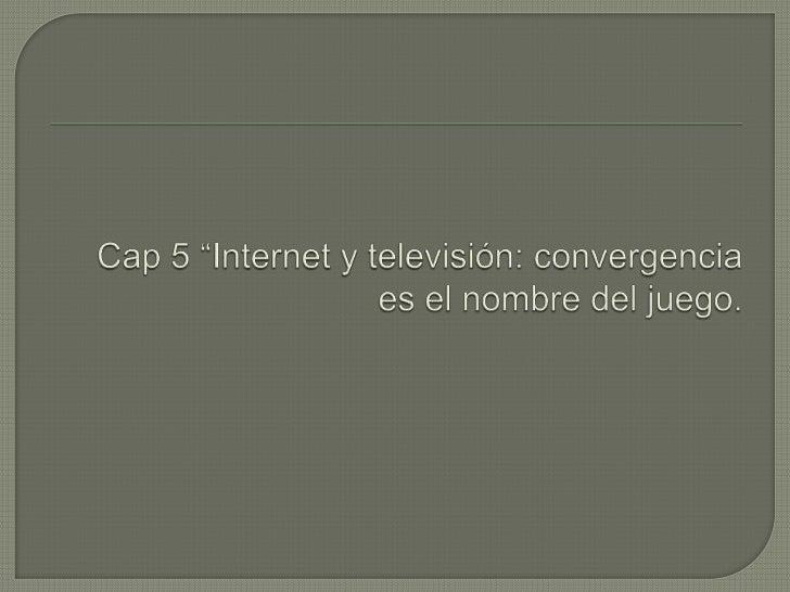 """Cap 5 """"Internet y televisión: convergencia es el nombre del juego.<br />"""
