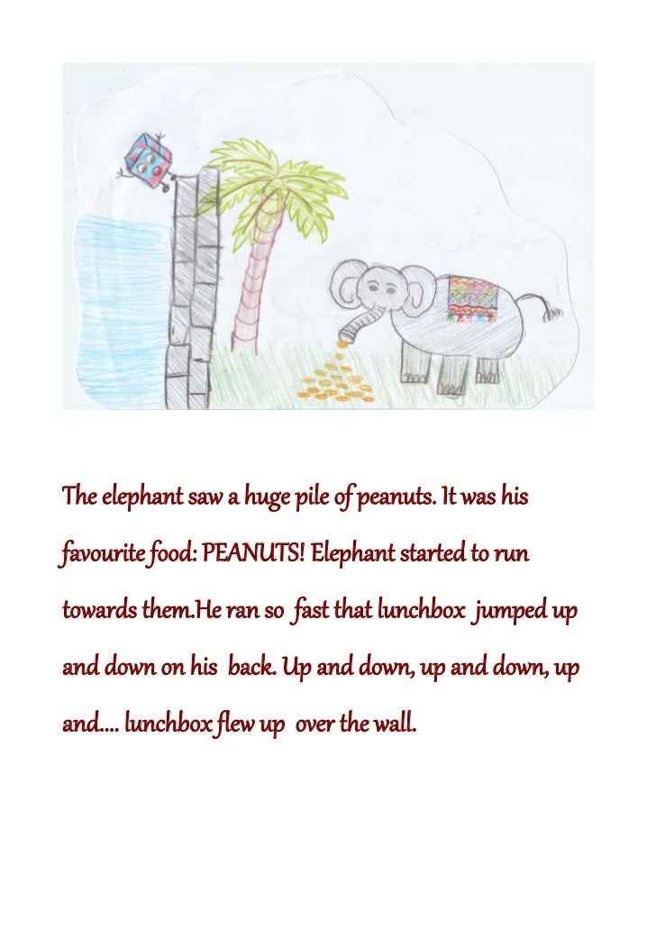 The elephant saw a huge pile of peanuts. It was hisfavourite food: PEANUTS! Elephant started to runtowards them.He ran so ...